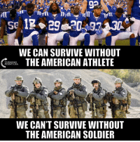 Memes, True, and American: 92  WE CAN SURVIVE WITHOUT  THE AMERICAN ATHLETE  URNING  INT USA  WE CAN'T SURVIVE WITHOUT  THE AMERICAN SOLDIER This Is So True... #iHeartAmerica 🇺🇸🇺🇸🇺🇸