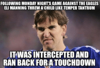 That face! Like Our Page NFL Memes: FOLLOWING MONDAY NIGHTS GAME AGAINST THE EAGLES  ELI MANNING THREW ACHILDLIKE TEMPER TANTRUM  TWASINTERCEPTED AND  RAN BACK FORA TOUCHDOWN That face! Like Our Page NFL Memes