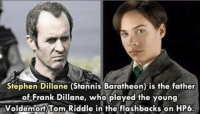 """Stannis' son was young Voldermort? He burned the wrong kid! via: The Walking Dead MemesFrank Dillane (Nick Clark in Fear the Walking Dead) played the young Tom Riddle (Voldemort) in Harry Potter and the Half-Blood Prince. His father plays Stannis """"The Mannis"""" Baratheon in Game of Thrones. How awesome is that?: Stephen Dillane (Stannis Baratheon) is the father  of Frank Dillane, who played the young  Voldemort Tom Riddle in the flashbacks on HP6. Stannis' son was young Voldermort? He burned the wrong kid! via: The Walking Dead MemesFrank Dillane (Nick Clark in Fear the Walking Dead) played the young Tom Riddle (Voldemort) in Harry Potter and the Half-Blood Prince. His father plays Stannis """"The Mannis"""" Baratheon in Game of Thrones. How awesome is that?"""