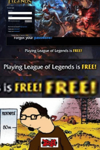 """All Star, Friends, and League of Legends: LEGENDS  rorgot your  passworat  Playing League of Legends is FREE!  Playing League of Legends is FREE!  is FREE! FREE!  80m Friend 2 years ago: """"Hey check out this free game called League of Legends.""""  >$300 later.. Signup for vulcun and draft your ALL-STARS fantasy LoL team and win alot of money and skins!  https://VULCUN.COM/a/LOLMEMES"""