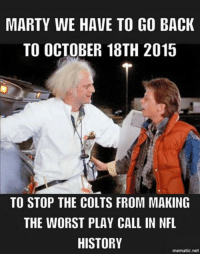 That would be great for Indianapolis Colts fans... Like Our Page NFL Memes Credit - Rick Glavin: MARTY WE HAVE TO GO BACK  TO OCTOBER 18TH 2015  TO STOP THE COLTS FROM MAKING  THE WORST PLAY CALL IN NFL  HISTORY  mematic net That would be great for Indianapolis Colts fans... Like Our Page NFL Memes Credit - Rick Glavin
