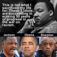 mlk: This is not what I  sacrificed my life  for. These 3 idiots  are succeeding in  erasing 50 years  of progress in  the War on  racism  Martin Luther King Jr  Jackson  Obama  Sharpton