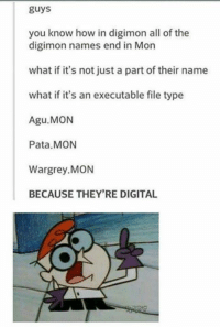 Digimon: guys  you know how in digimon all of the  digimon names end in Mon  what if it's not just a part of their name  what if it's an executable file type  Agu.MON  Pata. MON  Wargrey MON  BECAUSE THEY'RE DIGITAL