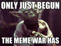 it has begun: ONLY JUST BEGUN  THE MEME WAR HAS  quickmeme com