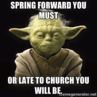 SPRING FORWARD YOU  MUST  OR LATE TO CHURCH YOU  WILL BE  Memegenerator.net