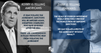 American, Iran, and World: KERRY IS TELLING  AMERICANS:  IF IRAN VIOLATES THE  AGREEMENT SANCTIONS  WILL BE IMPOSED AGAIN,  EXEMPTING COMPANIES  WHO HAVE INVESTED  AFTER THE DEAL  THERE ARE CONSEQUENCES  IN PLACE PREVENTING IRAN  FROM VIOLATING THE  AGREEMENT  ZAR  IS TELLING  IRANIANS:  THE SCALE OFFOREIGN INVESTMENT  WOULD EFFECTIVELY PREVENT  THE WORLD FROM RE-IMPOSING  SANCTIONS  WE CAN VIOLATEASPECTS OF  THEAGREEMENT WITHOUT  PENALTY John Kerry and Iranian Foreign Minister Mohammad Javad Zarif have very different views on the terms of the Iran deal. What do you think?