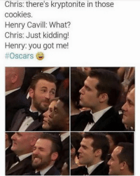 ~Deadpool: Chris: there's kryptonite in those  cookies.  Henry Cavill What?  Chris: Just kidding!  Henry: you got me!  ~Deadpool