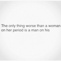My exes periods were worse than mine 😩: The only thing worse than a woman  on her period is a man on his My exes periods were worse than mine 😩