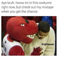 I respect this guy's grind. Became a mascot jus to do this: Aye bruh i know im in this costume  right now, but check out my mixtape  when you get the chance  IG: Daquan I respect this guy's grind. Became a mascot jus to do this