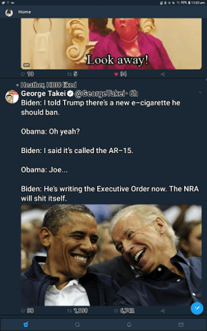 George Takei seems intent on making me regret following him.: 93%| 12: 03 am  Home  Look away!  94  10  ta 5  Heather, HBIC liked  George Takei@GeorgeTakei 6h  Biden: I told Trump there's a new e-cigarette he  should ban.  Obama: Oh yeah?  Biden: I said it's called the AR-15  Obama: Joe...  Biden: He's writing the Executive Order now. The NRA  will shit itself.  98  t 1,198  6,742 George Takei seems intent on making me regret following him.