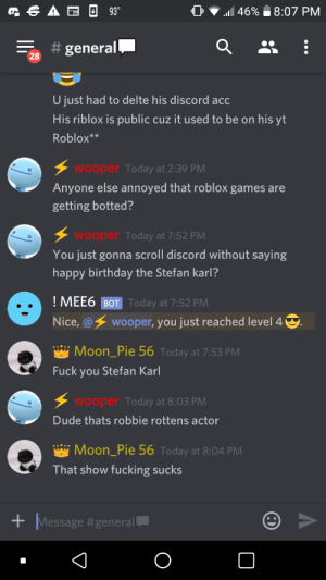 Time for a fucking crusade: 93  46%  8:07 PM  general  28  U just had to delte his discord acc  His riblox is public cuz it used to be on his yt  Roblox**  wooper Today at 2:39 PM  Anyone else annoyed that roblox games are  getting botted?  wooper Today at 7:52 PM  You just gonna scroll discord without saying  happy birthday the Stefan karl?  ! MEE6 BOT Today at 7:52 PM  wooper, you just reached level 4  Nice,@  Moon_Pie 56 Today at 7:53 PM  Fuck you Stefan Karl  wooper Today at 8:03 PM  Dude thats robbie rottens actor  Moon_Pie 56 Today at 8:04 PM  That show fucking sucks  Message Time for a fucking crusade