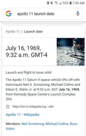Complex, Wikipedia, and Neil Armstrong: 93%7:49 AM  Gapollo 11 launch date  Apollo 11 Launch date  July 16, 1969,  9:32 a.m. GMT-4  Launch and flight to lunar orbit  The Apollo 11 Saturn V space vehicle lifts off with  Astronauts Neil A. Armstrong, Michael Collins and  Edwin E. Aldrin Jr. at 9:32 a.m. EDT July 16, 1969,  from Kennedy Space Center's Launch Complex  39A.  https://en.m.wikipedia.org wiki  Apollo 11 - Wikipedia  Members: Neil Armstrong, Michael Collins, Buzz  Aldrin Happy 50 year anniversary since the launch of Appollo 11!