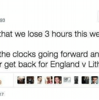 Sadly, this is probably true... 😂: 93  hat we lose 3 hours this we  the clocks going forward an  r get back for England v Lith Sadly, this is probably true... 😂
