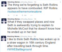 WHAT HAPPENED TO ROLLINS? Not even Derren Brown can pull off that shit. Best answer in the comment section wins 11 internet points: Wrestling Memes  Wrestling Memes 15h  The thing we're forgetting is Seth Rollins  appears to have combusted. RIP Rollins  #soleavethe memoriesalone  62 114  Wrestling Memes  Wrestling Memes 15h  What if they swapped places and now  Seth is awkwardly trying to explain to  Michelle McCool that he doesn't know how  he ended up in her bed  Wrestling Memes  Wrestling Memes 15h  l like to think Seth Rollins has woken up in  a straw wagon in 16th century England  after travelling back through time.  WWE Battleground WHAT HAPPENED TO ROLLINS? Not even Derren Brown can pull off that shit. Best answer in the comment section wins 11 internet points