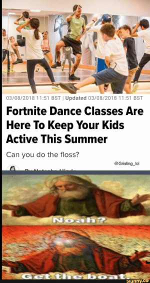 03/08/70181157 BST'Updated O3/DR/?018 H Fortnite Dance Classes Are Here To Keep Your Kids Active This Summer 5 BST – popular memes on the site iFunny.co #fortnite #gaming #bstupdated #fortnite #dance #classes #are #here #to #keep #your #kids #active #this #summer #bst #pic: 9334  03/08/2018 11:51 BST | Updated 03/08/2018 11:51 BST  Fortnite Dance Classes Are  Here To Keep Your Kids  Active This Summer  Can you do the floss?  @Grisling_lol  Noah?  Get the boat,  ifunny.co 03/08/70181157 BST'Updated O3/DR/?018 H Fortnite Dance Classes Are Here To Keep Your Kids Active This Summer 5 BST – popular memes on the site iFunny.co #fortnite #gaming #bstupdated #fortnite #dance #classes #are #here #to #keep #your #kids #active #this #summer #bst #pic