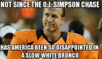 He deserved better... Like Our Page NFL Memes: NOT SINCE THE OJ SIMPSON CHASE  HAS AMERICA BEEN SODISAPPOINTEDIN  A SLO  WHITE BRONCO He deserved better... Like Our Page NFL Memes