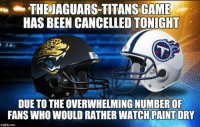 Only in a dream.. Like NFL Memes: THEJAGUARS-TITANS GAME  HAS BEEN CANCELLED TONIGHT  DUE TO THE OVERWHELMING NUMBER OF  FANS WHO WOULD RATHER WATCH PAINT DRY  imgflipcom Only in a dream.. Like NFL Memes