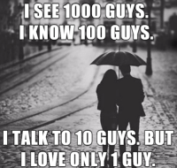 Love, Relationships, and 10 Guy: I SEE 1000  GUYS  KNOW 100 GUYS  I TALK TO 10 GUYS BUT  I LOVE ONLY 1 GUY