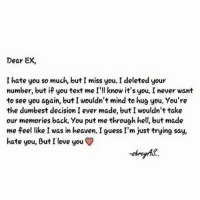Dear EX  I hate you so much, but I miss you. I deleted your  number, but if you text me  I'll know it's you, I never want  to see you again, butI wouldn't mind to hug you. You're  the dumbest decision I ever made, but I wouldn't take  our memories back. You put me through hell, but made  me feel like I was in heaven. I guess I'm just trying say  hate you, Tut I love you