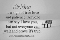 Love Memes: Waiting  is a sign of true love  and patience. Anyone  can say I love you,  but not everyone can  wait and prove it's true.  www.Facebookquotes4u.com