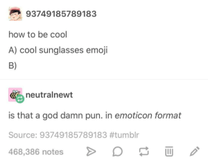 cool: 93749185789183  how to be cool  A) cool sunglasses emoji  B)  neutralnewt  is that a god damn pun. in emoticon format  Source: 93749185789183#tumblr  468,386 notes> cool