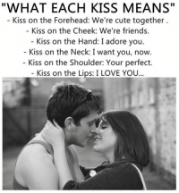 Cute Love Memes: WHAT EACH KISS MEANS  Kiss on the Forehead: We're cute together  Kiss on the Cheek: We're friends.  Kiss on the Hand: I adore you.  Kiss on the Neck: I want you, now.  Kiss on the Shoulder: Your perfect.  Kiss on the Lips: I LOVE YOU...