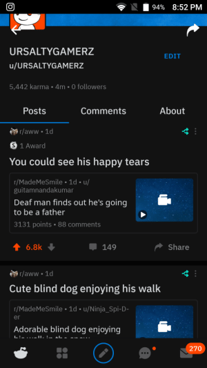 Aww, Cute, and Happy: 94% 8:52 PM  URSALTYGAMERZ  EDIT  u/URSALTYGAMERZ  5,442 karma 4m 0 followers  About  Posts  Comments  r/aww 1d  S 1 Award  You could see his happy tears  r/MadeMeSmile 1d u/  guitamnandakumar  Deaf man finds out he's going  to be a father  3131 points 88 comments  t 6.8k  Share  149  r/aww.1d  Cute blind dog enjoying his walk  r/MadeMeSmile 1d u/Ninja_Spi-D-  er  Adorable blind dog enjoying  L:....JI :.. zL.  270  (O Why do I have less karma?