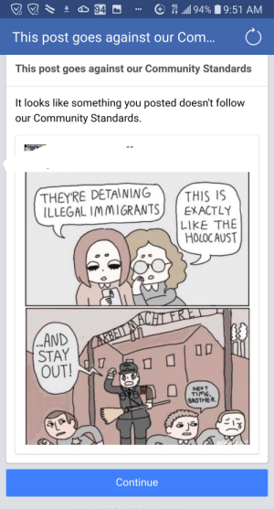 Community, Funny, and Time: 94  94%9:51 AM  This post goes against our Com...  This post goes against our Community Standards  It looks like something you posted doesn't follow  our Community Standards.  NT NAME IS SARAN  THEYRE DETAINING  ILLEGAL IMMIGRANTS  THIS IS  EXACTLY  LIKE THE  HOLOC AUST  ...AND  STAY  OUT!  CARBELLAHT FRE  NEXT  TIME  BROTHER.  Continue  10  10 Being rightwing violates facebooks tos
