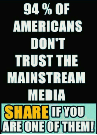 Mainstream Media: 94 % OF  AMERICANS  DON'T  TRUST THE  MAINSTREAM  MEDIA  SHARE IFYOU