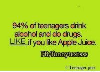 Apple, Drugs, and Funny: 94% of teenagers drink  alcohol and do drugs  LIKE if you like Apple Juice  EBAfunny textsss  Teenager post