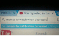 me😢irl: (940 x  x You reposted in the  x  a memes to watch when depressed  Da  a memes to watch when depressed Google  Tube  Search me😢irl
