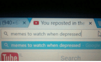 You Reposted In The Wrong: (940 x  x You reposted in the  x  a memes to watch when depressed  a memes to watch when depressed  Googl  The  Search