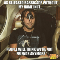 friends meme: AKRELEASED BARRICADE WITHOUT  MY NAME INIT  PEOPLE WILL THINK WERE NOT  FRIENDS ANYMORE  MEMES