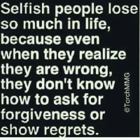Life, Regret, and Relationships: Selfish people lose  so much in life,  because even  when they realize  they are wrong,  they don't know  how to ask for  forgiveness or  show regrets.