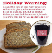 Funny Spider Pictures: Holiday warning:  Around this time of year many coworkers  will want to give you homemade banana  bread as a holiday gift. But be careful!  Unless you watched them make it, how do  you know they did not use spider legs in it?  SPIDER LEG  SEGMENTS