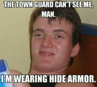 10 guy is a terrible rogue. -Toolmaster: THE TOWN GUARD CAN'T SEE ME.  MAN  IMWEARING HIDE ARMOR. 10 guy is a terrible rogue. -Toolmaster