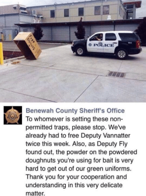 Hook, Line, and Sinkerhttp://meme-rage.tumblr.com: 941  POLICE  Benewah County Sheriff's Office  To whomever is setting these non-  permitted traps, please stop. We've  already had to free Deputy Vannatter  twice this week. Also, as Deputy Fly  found out, the powder on the powdered  doughnuts you're using for bait is very  hard to get out of our green uniforms.  Thank you for your cooperation and  understanding in this very delicate  matter Hook, Line, and Sinkerhttp://meme-rage.tumblr.com