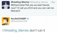 Taking that as a yes: Wrestling Memes  @Wrestling Memes  48m  @Ethan CarterTNA are we best friends  now? I'll call you EC3 and you can call me  MemeC3  Hec3is CHAMP  @Ethan Carter TNA  Wrestling Memes don't ruin it Taking that as a yes