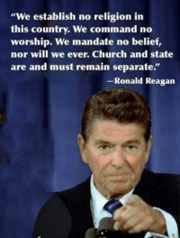 """Even Reagan was for the separation of Church and State. How can you be more extreme than Reagan? ~Twig: """"We establish no religion in  this country. We command no  worship. We mandate no belief,  nor will we ever. Church and state  are and must remain separate.  Ronald Reagan Even Reagan was for the separation of Church and State. How can you be more extreme than Reagan? ~Twig"""