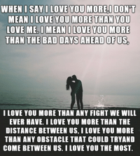 I Love You Memes: WHEN I SAY I LOVE YOU MORE I DON  MEAN I LOVE YOU MORE THAN YOU  LOVE MEDI MEAN I LOVE YOU MORE  THAN THE BAD DAYS AHEAD OF US  I LOVE YOU MORE THAN ANY FIGHT WE WILL  EVER HAVE. I LOVE YOU MORE THAN THE  DISTANCE BETWEEN US, I LOVE YOU MORE  THAN ANY OBSTACLE THAT COULD TRYAND  COME BETWEEN US. I LOVE YOU THE MOST.