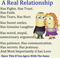 Love, Relationships, and Weird: A Real Relationship  Has Fights. Has Trust.  Has Faith.  Has Tears, Has Hurt  Has Sweet smiles.  Has Genuine Laughter.  Has weird, stupid,  unnecessary arguments.  Has patience. Has communication.  Has secrets. Has jealousy.  And Most Importantly it has Love  Share This If You Agree With The Same