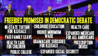 Children, College, and Drugs: CN  NN CNN CNN  CNN CNN CNN CNN  CNN CNN CNN  f CN BE  f CNN CI  FREEBIES PROMISED IN DEMOCRATIC DEBATE  IN-STATE TUITION CHILDHOOD EDUCATION CHEALTHCARE  FOR ILLEGALS  -HICHERMINIMUM -EXPANDED MEDICARE  WAGE  PAID FAMILY LEAVE  FOR ALL AMERICANS  HEALTHCARE  OBAMACARE SUBSIDIES  FOR CHILDREN  FOR ILLEGALS  PRESCRIPTION  DRUGS  PUBLIC COLLEGE  EXPANDED SOCIAL SECURITY