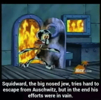 Squidward Meme: Com  Squidward, the big nosed jew, tries hard to  escape from Auschwitz, but in the end his  efforts were in vain.