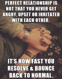 Relationship Memes: PERFECT RELATIONSHIP IS  NOT THAT YOU NEVER GET  ANGRY, UPSET OR IRRITATED  WITH EACH OTHER  IT'S HOW FAST YOU  RESOLVE & BOUNCE  BACK TO NORMAL