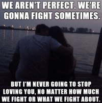 love you: WE ARENT PERFECT WERE  GONNA FIGHT SOMETIMES  BUT I M NEVER GOING TO STOP  LOVING YOU, NO MATTER HOW MUCH  WE FIGHT OR WHAT WE FIGHT ABOUT.
