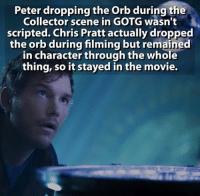 ~Deadpool: Peter dropping the Orb during g the  Collector scene in GOTG wasn't  scripted. Chris Pratt actually dropped  the orb during filming but remained  in character through the whole  thing, so it stayed in the movie. ~Deadpool