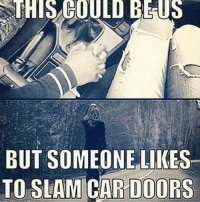 Don't slam the door please. -Car memes: SSTHIS COULD BE US  BUT SOMEONE LIKES  TO SLAM CAR DOORS Don't slam the door please. -Car memes