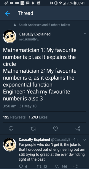 Dank, Memes, and Target: 95% 08:41  SOUQ  Thread  Sarah Andersen and 6 others follow  Casually Explained  @CasuallyE  Mathematician 1: My favourite  number is pi, as it explains the  circle  Mathematician 2: My favourite  number is e, as it explains the  exponential function  Engineer: Yeah my favourite  number is also 3  3:50 am 31 May 18  195 Retweets 1,243 Likes  Casually Explained @CasuallyE 4h  For people who don't get it, the joke is  that I dropped out of engineering but am  still trying to grasp at the ever dwindling  light of the past  142  866  6 meirl by forthwind__ FOLLOW HERE 4 MORE MEMES.