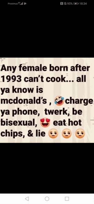 McDonalds, Phone, and Twerk: 95% 18:34  4G*  Proximus  Any female born after  1993 can't cook... all  ya know is  mcdonald's,charge  ya phone, twerk, be  bisexual,  chips, & lie  eat hot Every girl under 24 is bisexual