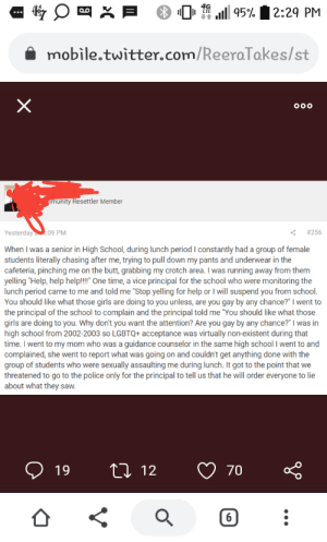 """Man groped by women that was allowed by vice principal.: 95%  2:29 PM  mobile.twitter.com/ReeraTakes/st  amunity Resettler Member  Yesterday:09 PM  #256  When I was a senior in High School, during lunch period I constantly had a group of female  students literally chasing after me, trying to pull down my pants and underwear in the  cafeteria, pinching me on the butt, grabbing my crotch area. I was running away from them  yelling """"Help, help help!"""" One time, a vice principal for the school who were monitoring the  lunch period came to me and told me """"Stop yelling for help or I will suspend you from school.  You should like what those girls are doing to you unless, are you gay by any chance?"""" I went to  the principal of the school to complain and the principal told me """"You should like what those  girls are doing to you. Why don't you want the attention? Are you gay by any chance?"""" I was in  high school from 2002-2003 so LGBTQ+ acceptance was virtually non-existent during that  time. I went to my mom who was a guidance counselor in the same high school I went to and  complained, she went to report what was going on and couldn't get anything done with the  group of students who were sexually assaulting me during lunch. It got to the point that we  threatened to go to the police only for the principal to tell us that he will order everyone to lie  about what they saw.  t 12  19  70  16  X Man groped by women that was allowed by vice principal."""